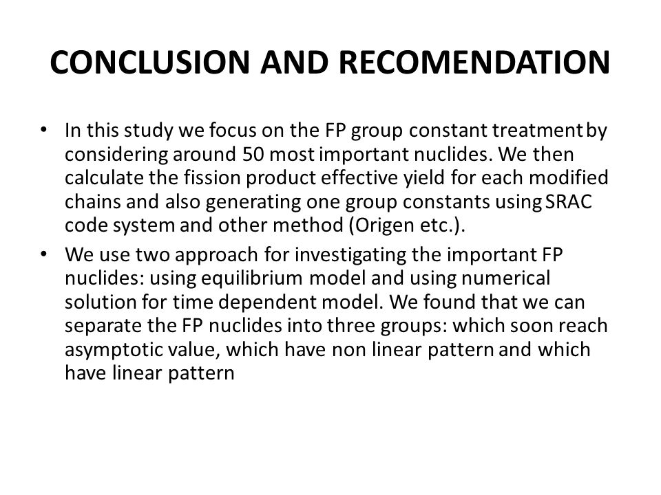 CONCLUSION AND RECOMENDATION In this study we focus on the FP group constant treatment by considering around 50 most important nuclides. We then calcu