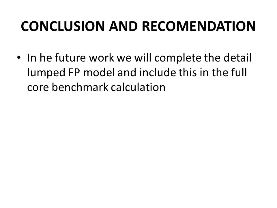 CONCLUSION AND RECOMENDATION In he future work we will complete the detail lumped FP model and include this in the full core benchmark calculation