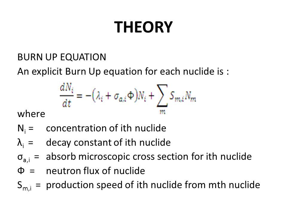 THEORY BURN UP EQUATION An explicit Burn Up equation for each nuclide is : where N i =concentration of ith nuclide λ i =decay constant of ith nuclide σ a,i =absorb microscopic cross section for ith nuclide Ф =neutron flux of nuclide S m,i =production speed of ith nuclide from mth nuclide