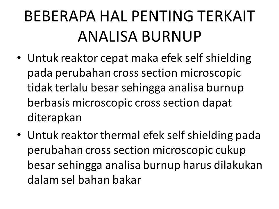 BEBERAPA HAL PENTING TERKAIT ANALISA BURNUP Untuk reaktor cepat maka efek self shielding pada perubahan cross section microscopic tidak terlalu besar