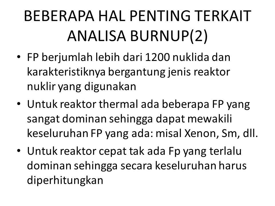 BEBERAPA HAL PENTING TERKAIT ANALISA BURNUP(2) FP berjumlah lebih dari 1200 nuklida dan karakteristiknya bergantung jenis reaktor nuklir yang digunaka