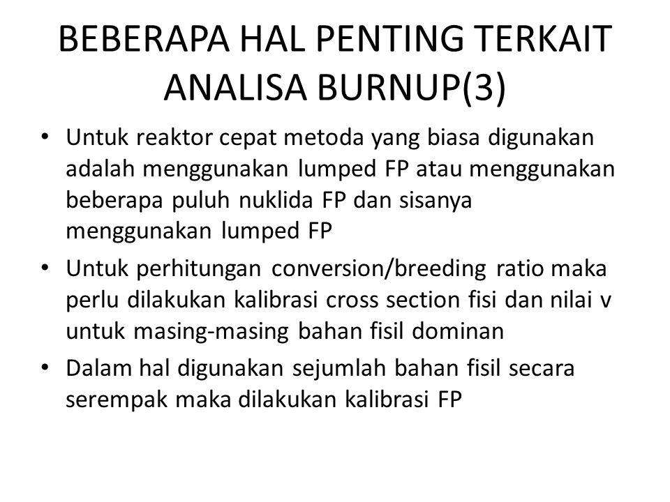 BEBERAPA HAL PENTING TERKAIT ANALISA BURNUP(3) Untuk reaktor cepat metoda yang biasa digunakan adalah menggunakan lumped FP atau menggunakan beberapa