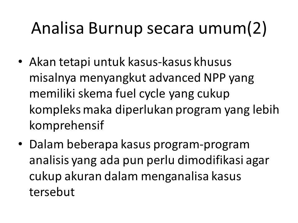 Analisa Burnup secara umum(2) Akan tetapi untuk kasus-kasus khusus misalnya menyangkut advanced NPP yang memiliki skema fuel cycle yang cukup kompleks