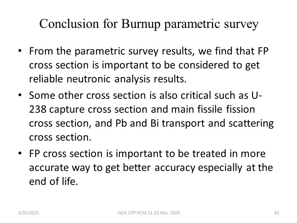3/30/2015IAEA CRP RCM 21-25 Nov. 200562 Conclusion for Burnup parametric survey From the parametric survey results, we find that FP cross section is i