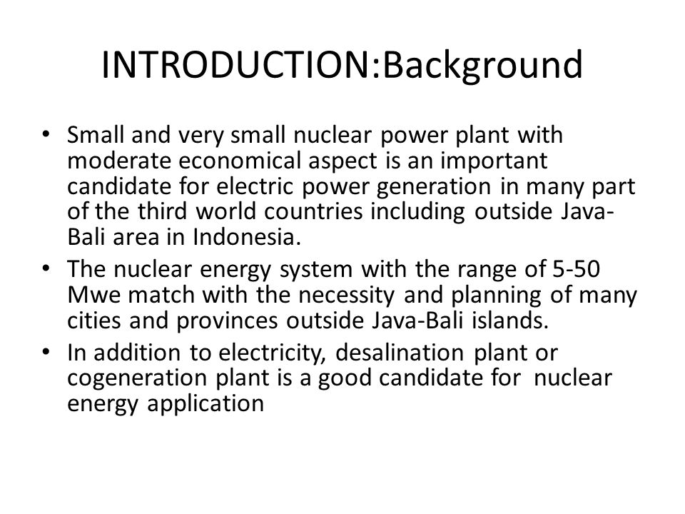 INTRODUCTION:Background Small and very small nuclear power plant with moderate economical aspect is an important candidate for electric power generation in many part of the third world countries including outside Java- Bali area in Indonesia.