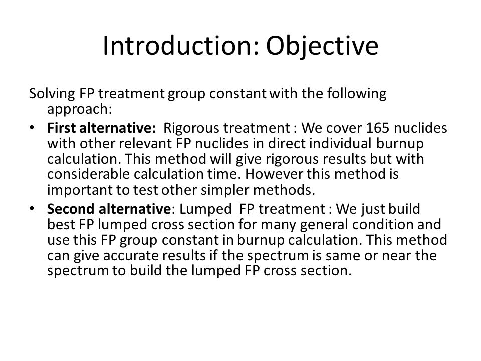 Introduction: Objective Solving FP treatment group constant with the following approach: First alternative: Rigorous treatment : We cover 165 nuclides with other relevant FP nuclides in direct individual burnup calculation.