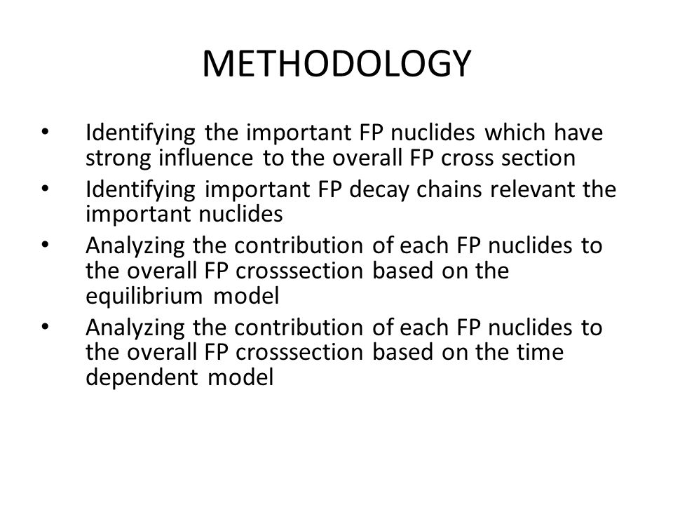 METHODOLOGY Identifying the important FP nuclides which have strong influence to the overall FP cross section Identifying important FP decay chains relevant the important nuclides Analyzing the contribution of each FP nuclides to the overall FP crosssection based on the equilibrium model Analyzing the contribution of each FP nuclides to the overall FP crosssection based on the time dependent model