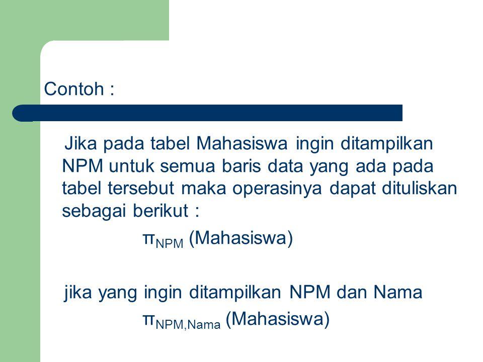Contoh : Jika pada tabel Mahasiswa ingin ditampilkan NPM untuk semua baris data yang ada pada tabel tersebut maka operasinya dapat dituliskan sebagai