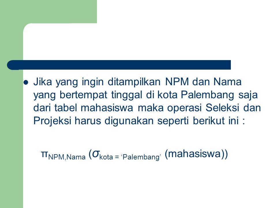 Jika yang ingin ditampilkan NPM dan Nama yang bertempat tinggal di kota Palembang saja dari tabel mahasiswa maka operasi Seleksi dan Projeksi harus di
