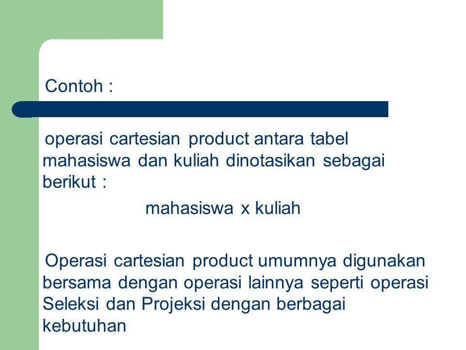 Contoh : operasi cartesian product antara tabel mahasiswa dan kuliah dinotasikan sebagai berikut : mahasiswa x kuliah Operasi cartesian product umumny