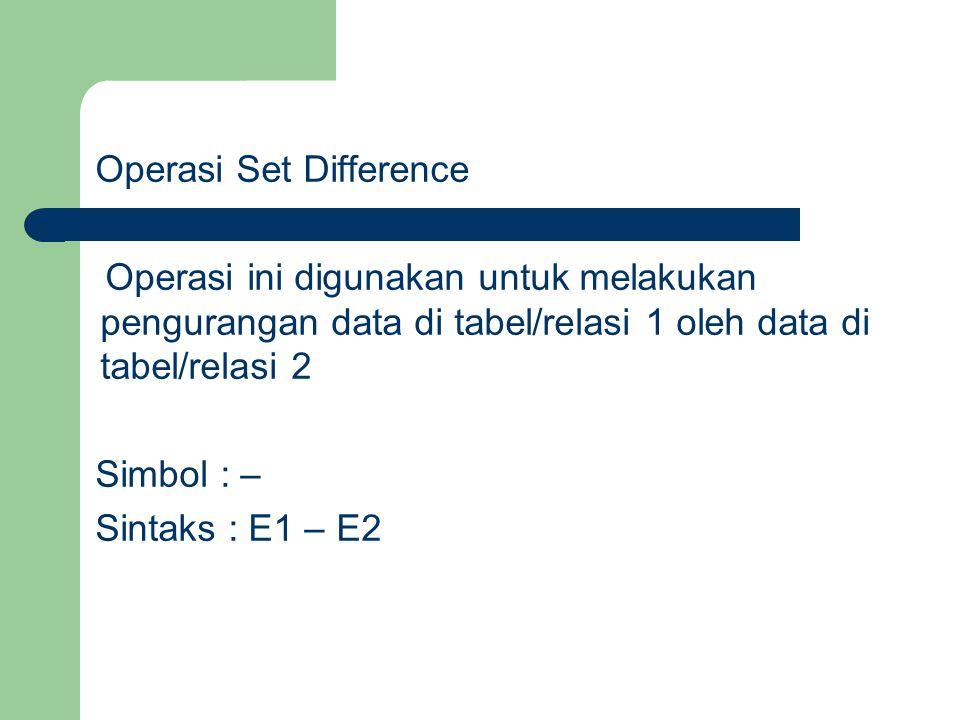 Operasi Set Difference Operasi ini digunakan untuk melakukan pengurangan data di tabel/relasi 1 oleh data di tabel/relasi 2 Simbol : – Sintaks : E1 –