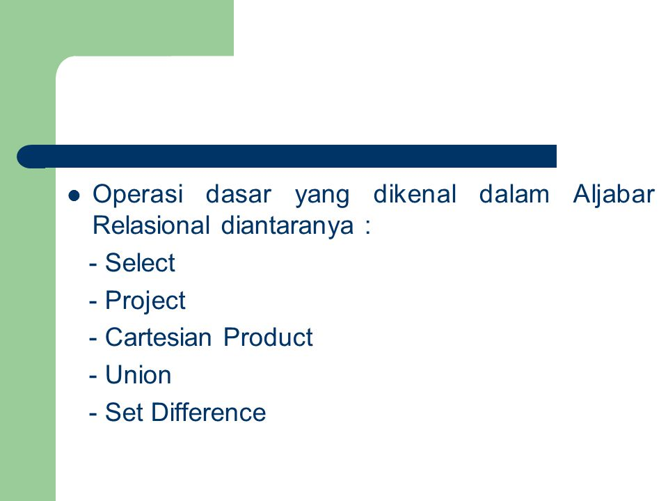Operasi dasar yang dikenal dalam Aljabar Relasional diantaranya : - Select - Project - Cartesian Product - Union - Set Difference