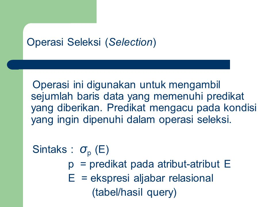Contoh : Jika pada tabel mahasiswa kita ingin mengambil baris data (record) mahasiswa yang bernama 'Ali' maka operasi ini dapat dituliskan sebagai berikut : σ nama = 'Ali' (mahasiswa)