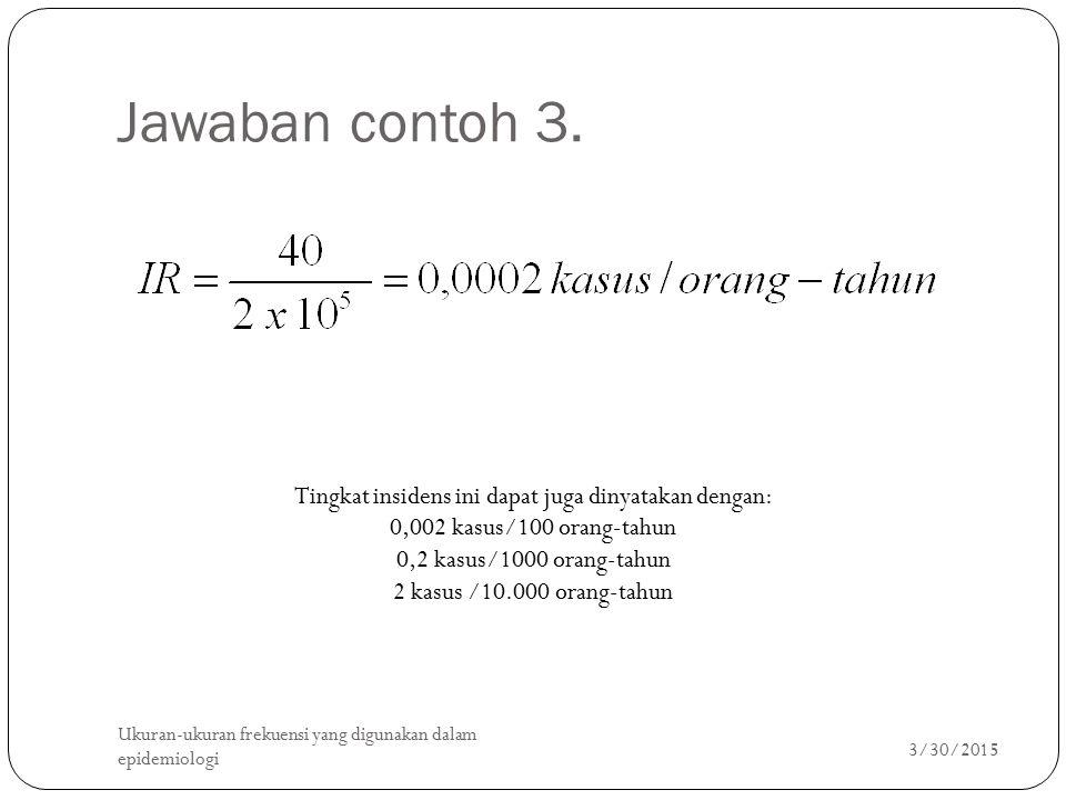 Jawaban contoh 3. 3/30/2015 Ukuran-ukuran frekuensi yang digunakan dalam epidemiologi 17 Tingkat insidens ini dapat juga dinyatakan dengan: 0,002 kasu