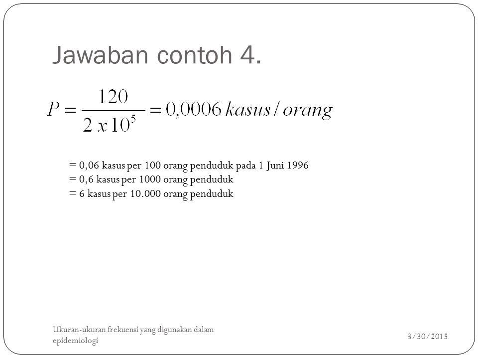 Jawaban contoh 4. 3/30/2015 Ukuran-ukuran frekuensi yang digunakan dalam epidemiologi 19 = 0,06 kasus per 100 orang penduduk pada 1 Juni 1996 = 0,6 ka