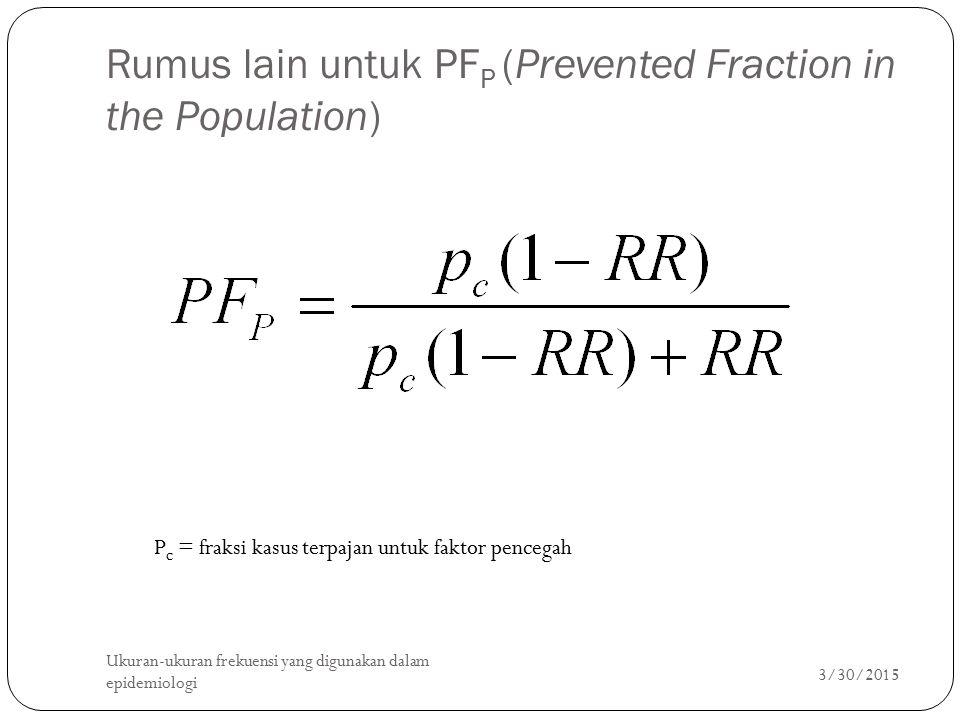 Rumus lain untuk PF P (Prevented Fraction in the Population) 3/30/2015 Ukuran-ukuran frekuensi yang digunakan dalam epidemiologi 35 P c = fraksi kasus terpajan untuk faktor pencegah