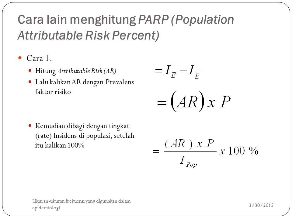 Cara lain menghitung PARP (Population Attributable Risk Percent) Cara 1. Hitung Attributable Risk (AR) Lalu kalikan AR dengan Prevalens faktor risiko