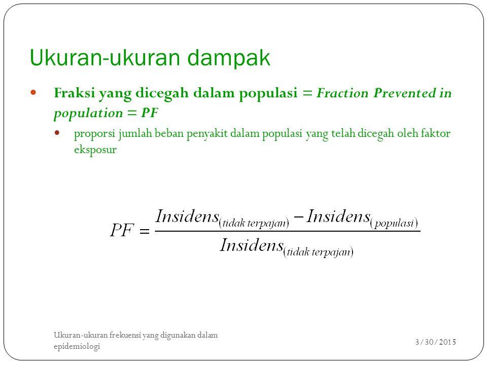 Ukuran-ukuran dampak Fraksi yang dicegah dalam populasi = Fraction Prevented in population = PF proporsi jumlah beban penyakit dalam populasi yang telah dicegah oleh faktor eksposur 3/30/2015 Ukuran-ukuran frekuensi yang digunakan dalam epidemiologi 8