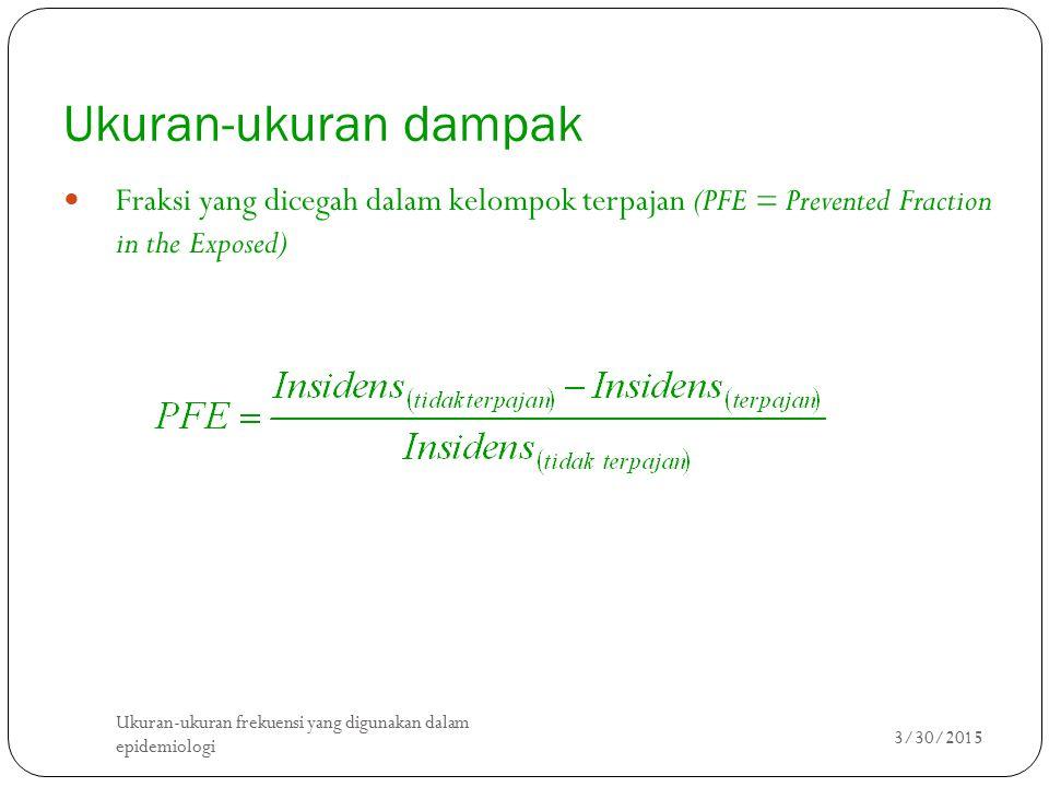 Ukuran-ukuran dampak Fraksi yang dicegah dalam kelompok terpajan (PFE = Prevented Fraction in the Exposed) 3/30/2015 Ukuran-ukuran frekuensi yang digunakan dalam epidemiologi 9