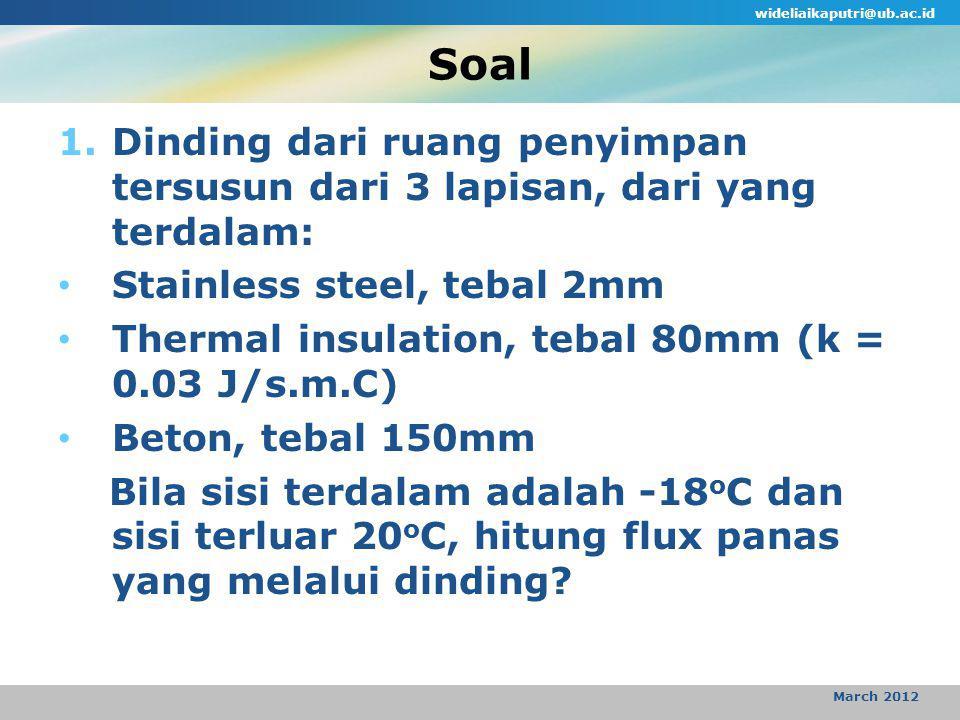 Soal wideliaikaputri@ub.ac.id March 2012 1.Dinding dari ruang penyimpan tersusun dari 3 lapisan, dari yang terdalam: Stainless steel, tebal 2mm Thermal insulation, tebal 80mm (k = 0.03 J/s.m.C) Beton, tebal 150mm Bila sisi terdalam adalah -18 o C dan sisi terluar 20 o C, hitung flux panas yang melalui dinding?