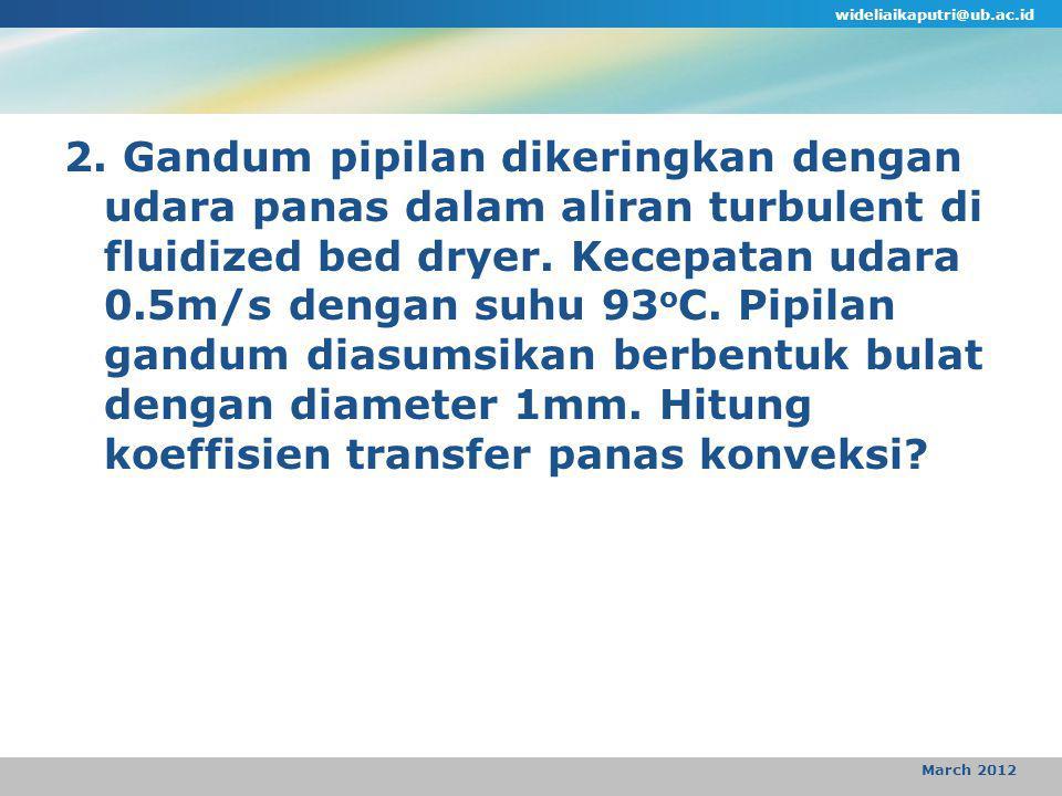 wideliaikaputri@ub.ac.id March 2012 2. Gandum pipilan dikeringkan dengan udara panas dalam aliran turbulent di fluidized bed dryer. Kecepatan udara 0.