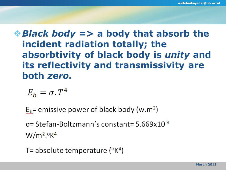  Black body => a body that absorb the incident radiation totally; the absorbtivity of black body is unity and its reflectivity and transmissivity are both zero.