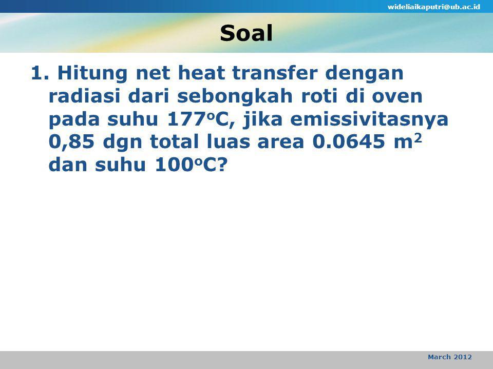 Soal wideliaikaputri@ub.ac.id March 2012 1. Hitung net heat transfer dengan radiasi dari sebongkah roti di oven pada suhu 177 o C, jika emissivitasnya