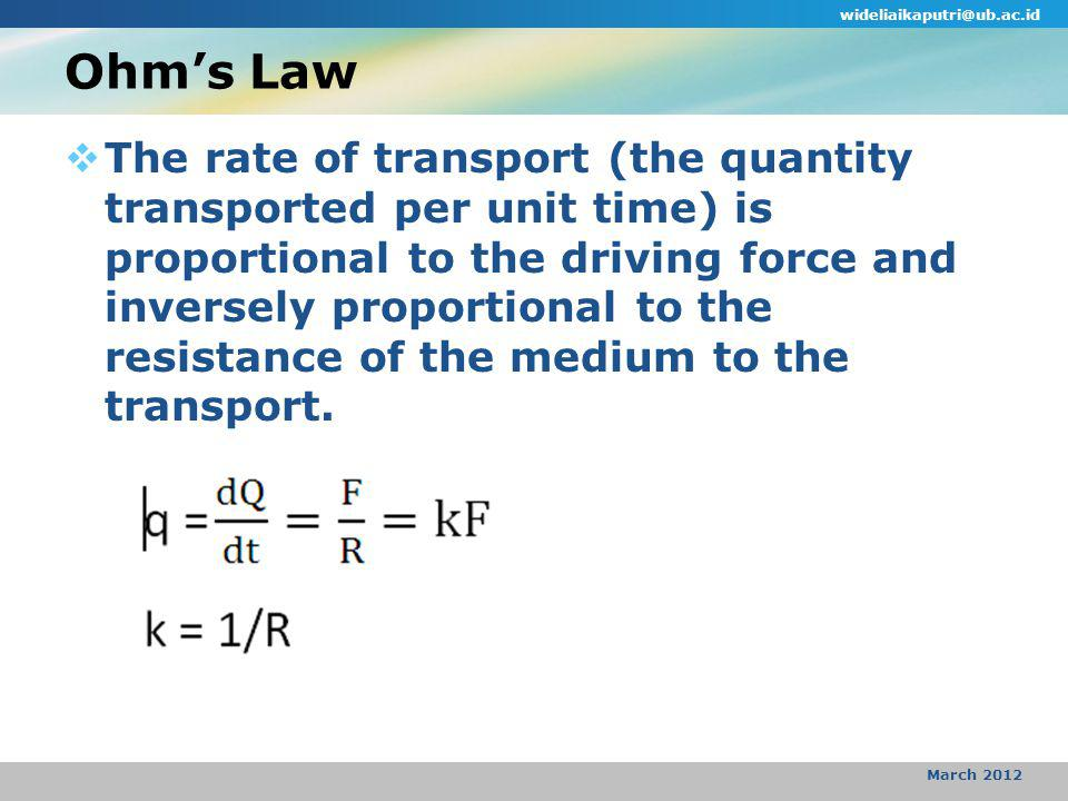  q = dQ/dt = the rate of heat transfer  F = driving force  R = resistance of the medium to heat transfer  k = conductance of the medium to heat transfer  Heat flux (J) = the rate of transport proportional to the area A available to the transport (the rate of transport per unit area) => q/A wideliaikaputri@ub.ac.id March 2012