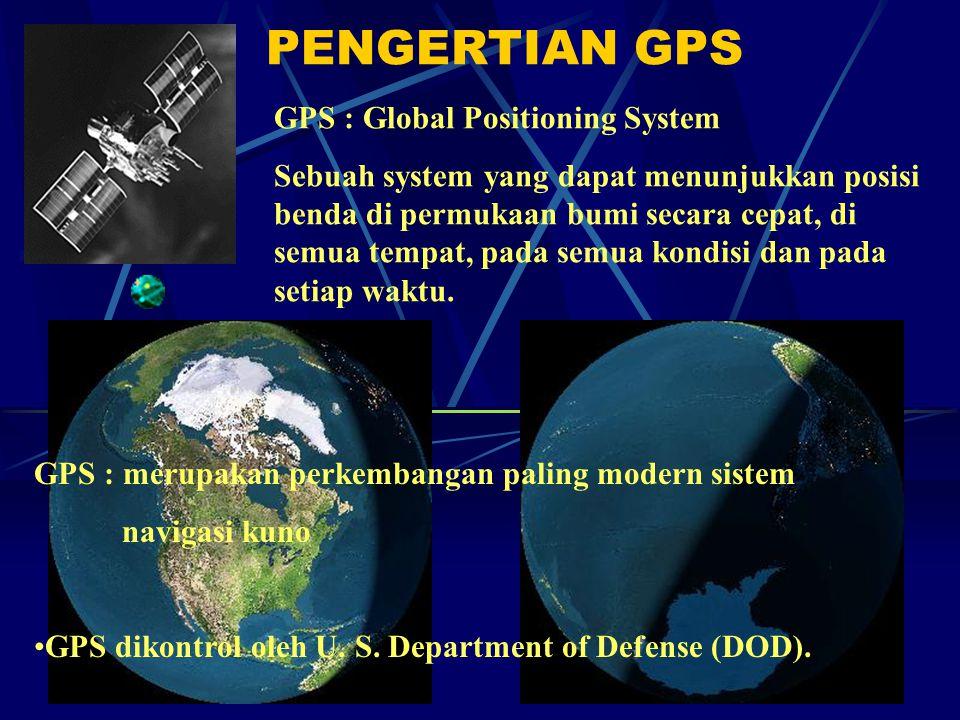 PENGERTIAN GPS GPS : Global Positioning System Sebuah system yang dapat menunjukkan posisi benda di permukaan bumi secara cepat, di semua tempat, pada semua kondisi dan pada setiap waktu.