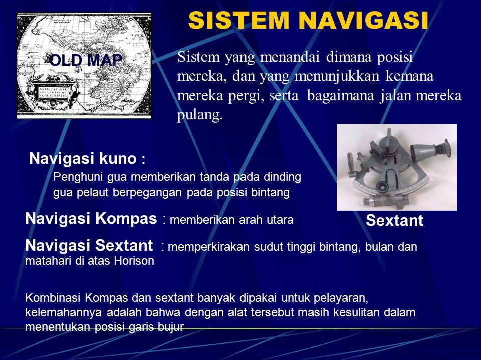 SISTEM NAVIGASI Navigasi kuno : Penghuni gua memberikan tanda pada dinding gua pelaut berpegangan pada posisi bintang Sistem yang menandai dimana posisi mereka, dan yang menunjukkan kemana mereka pergi, serta bagaimana jalan mereka pulang.