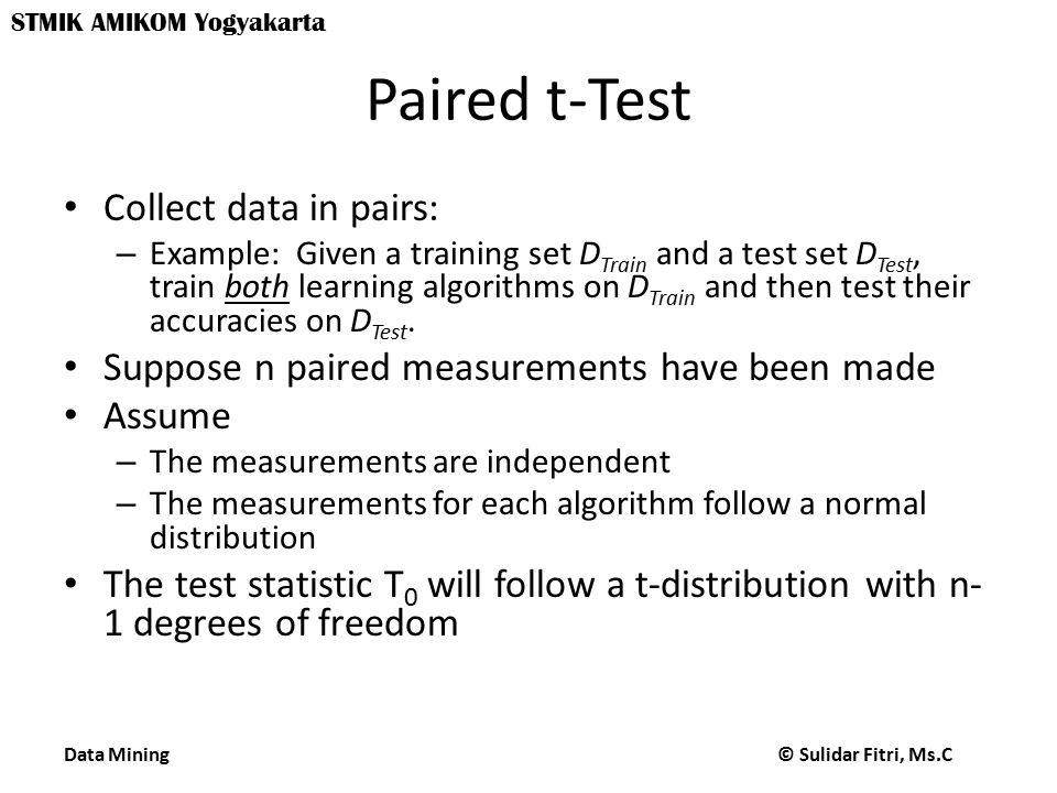 Data Mining © Sulidar Fitri, Ms.C STMIK AMIKOM Yogyakarta Paired t-Test Collect data in pairs: – Example: Given a training set D Train and a test set