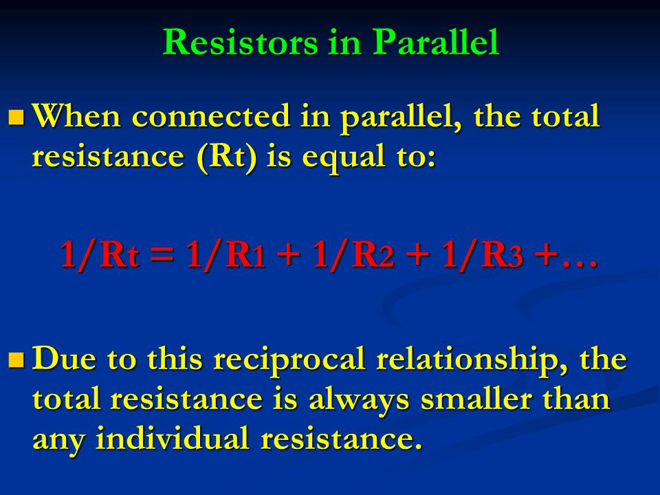 Resistors in Parallel When connected in parallel, the total resistance (Rt) is equal to: When connected in parallel, the total resistance (Rt) is equal to: 1/Rt = 1/R 1 + 1/R 2 + 1/R 3 +… Due to this reciprocal relationship, the total resistance is always smaller than any individual resistance.