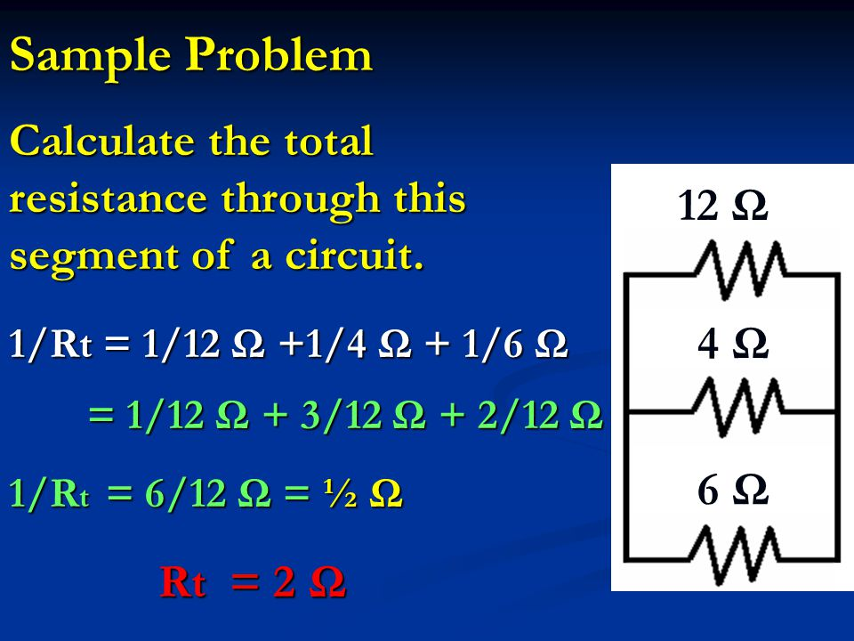 Sample Problem 12 Ω 4 Ω 6 Ω Calculate the total resistance through this segment of a circuit. 1/Rt = 1/12 Ω +1/4 Ω + 1/6 Ω = 1/12 Ω + 3/12 Ω + 2/12 Ω