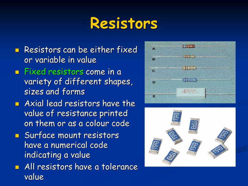 Resistors Resistors can be either fixed or variable in value Resistors can be either fixed or variable in value Fixed resistors come in a variety of d