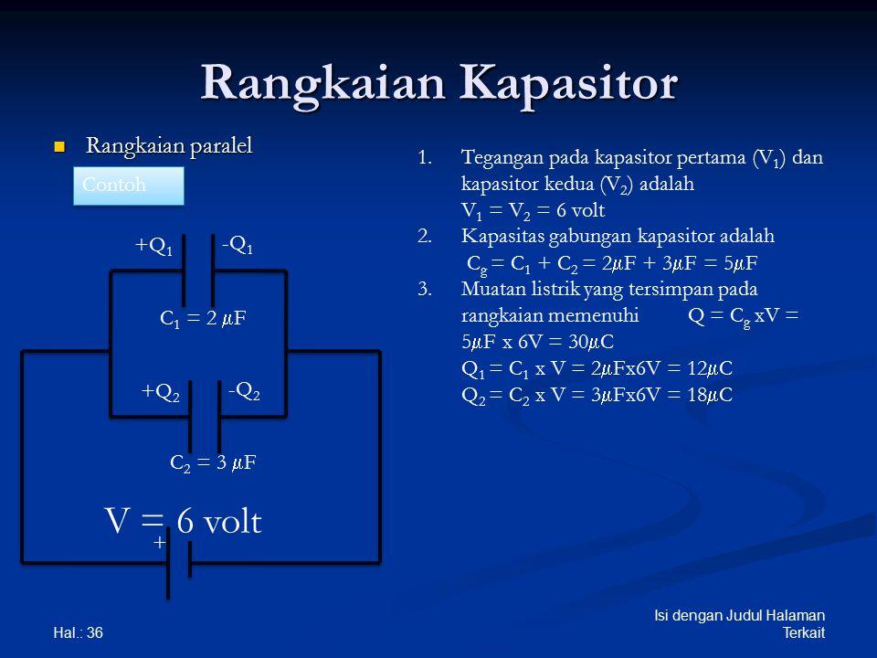 Rangkaian Kapasitor Rangkaian paralel Rangkaian paralel Hal.: 36 Isi dengan Judul Halaman Terkait + +Q 1 -Q 1 +Q 2 -Q 2 1.Tegangan pada kapasitor pertama (V 1 ) dan kapasitor kedua (V 2 ) adalah V 1 = V 2 = 6 volt 2.Kapasitas gabungan kapasitor adalah C g = C 1 + C 2 = 2  F + 3  F = 5  F 3.Muatan listrik yang tersimpan pada rangkaian memenuhi Q = C g xV = 5  F x 6V = 30  C Q 1 = C 1 x V = 2  Fx6V = 12  C Q 2 = C 2 x V = 3  Fx6V = 18  C Contoh C 1 = 2  F C 2 = 3  F V = 6 volt