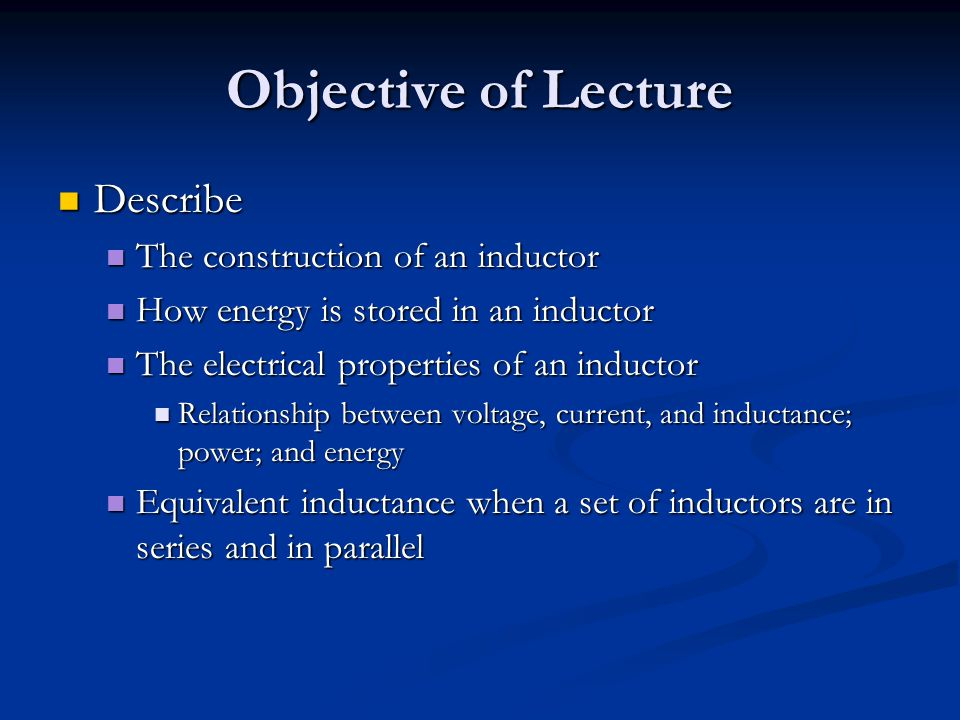 Objective of Lecture Describe Describe The construction of an inductor The construction of an inductor How energy is stored in an inductor How energy is stored in an inductor The electrical properties of an inductor The electrical properties of an inductor Relationship between voltage, current, and inductance; power; and energy Relationship between voltage, current, and inductance; power; and energy Equivalent inductance when a set of inductors are in series and in parallel Equivalent inductance when a set of inductors are in series and in parallel