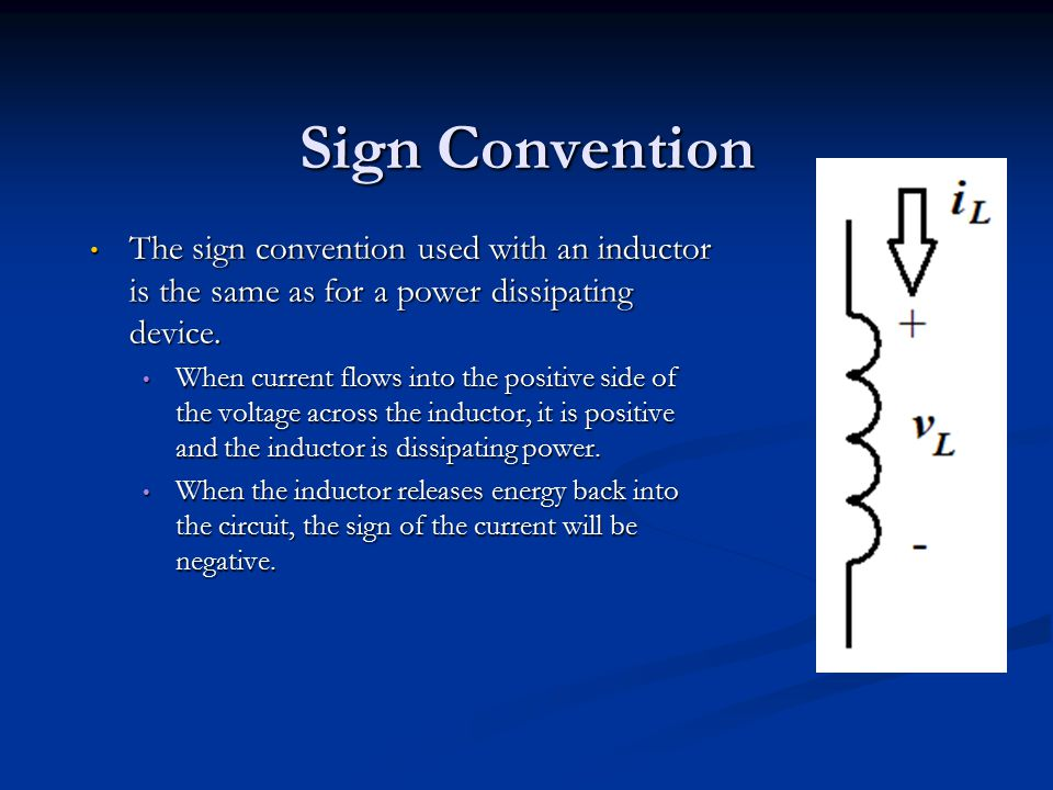 Sign Convention The sign convention used with an inductor is the same as for a power dissipating device. When current flows into the positive side of