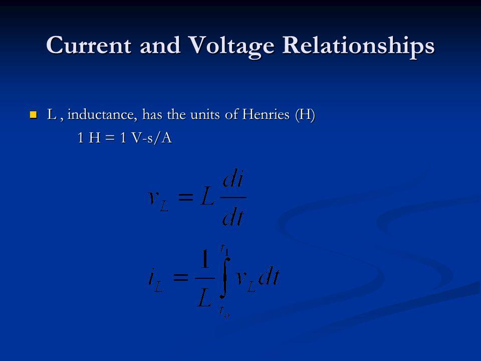 Current and Voltage Relationships L, inductance, has the units of Henries (H) L, inductance, has the units of Henries (H) 1 H = 1 V-s/A