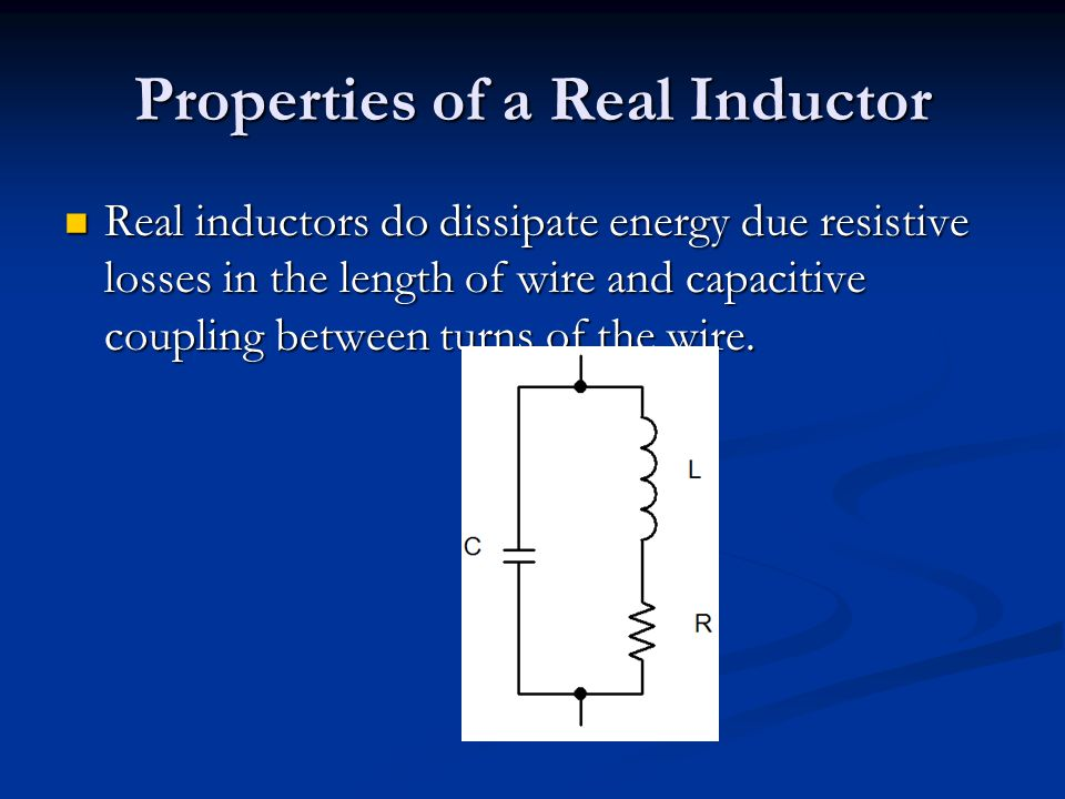 Properties of a Real Inductor Real inductors do dissipate energy due resistive losses in the length of wire and capacitive coupling between turns of t