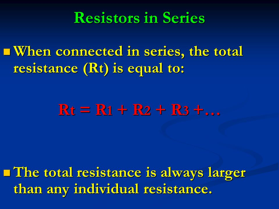Resistors in Series When connected in series, the total resistance (Rt) is equal to: When connected in series, the total resistance (Rt) is equal to: Rt = R 1 + R 2 + R 3 +… The total resistance is always larger than any individual resistance.