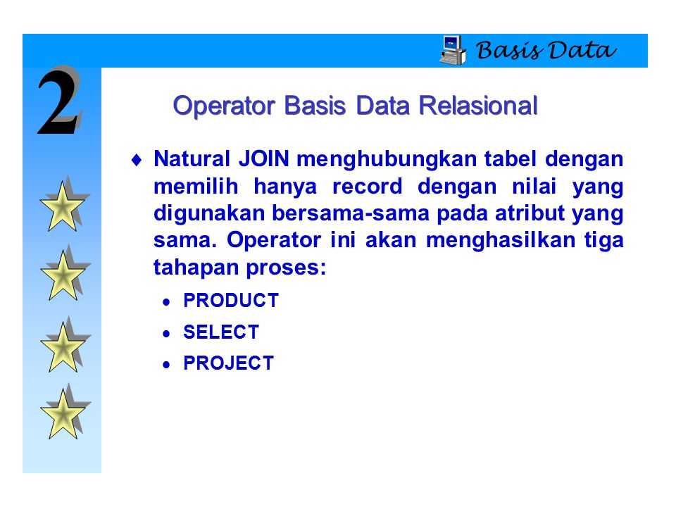 2 2 Basis Data  Natural JOIN menghubungkan tabel dengan memilih hanya record dengan nilai yang digunakan bersama-sama pada atribut yang sama. Operato