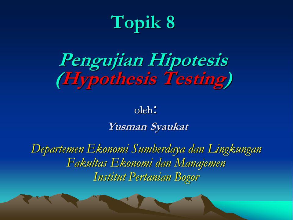 Topik 8 Pengujian Hipotesis (Hypothesis Testing) oleh : Yusman Syaukat Yusman Syaukat Departemen Ekonomi Sumberdaya dan Lingkungan Fakultas Ekonomi dan Manajemen Institut Pertanian Bogor