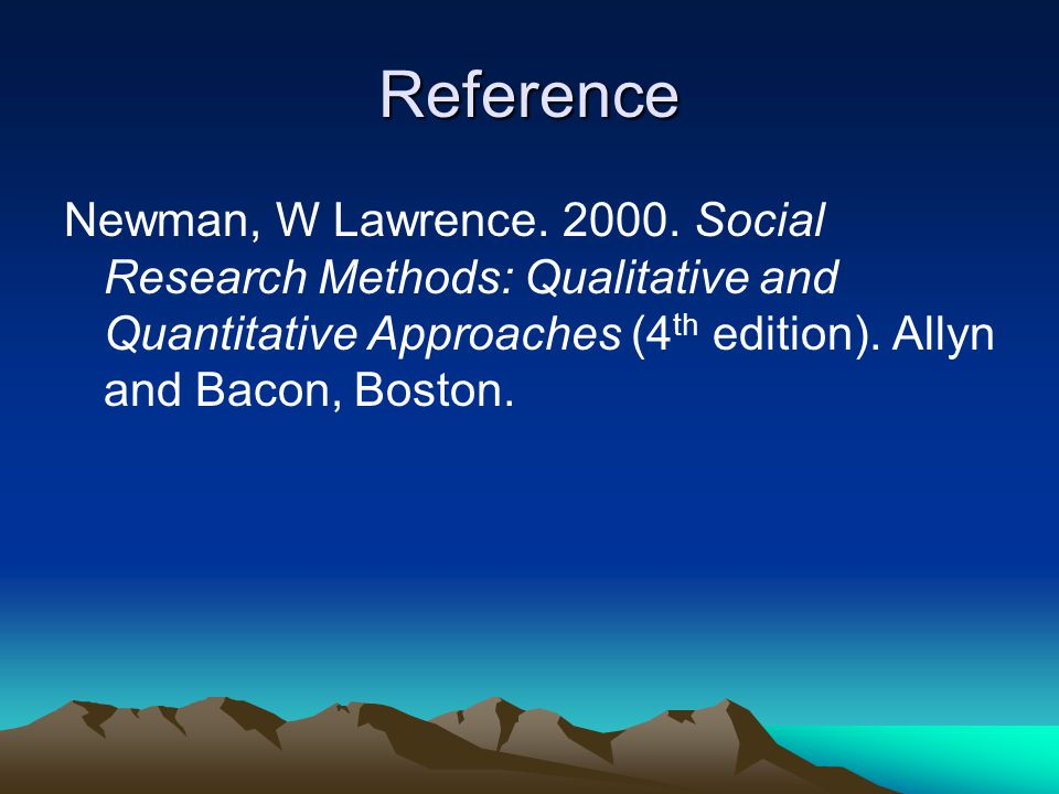 Reference Newman, W Lawrence. 2000. Social Research Methods: Qualitative and Quantitative Approaches (4 th edition). Allyn and Bacon, Boston.