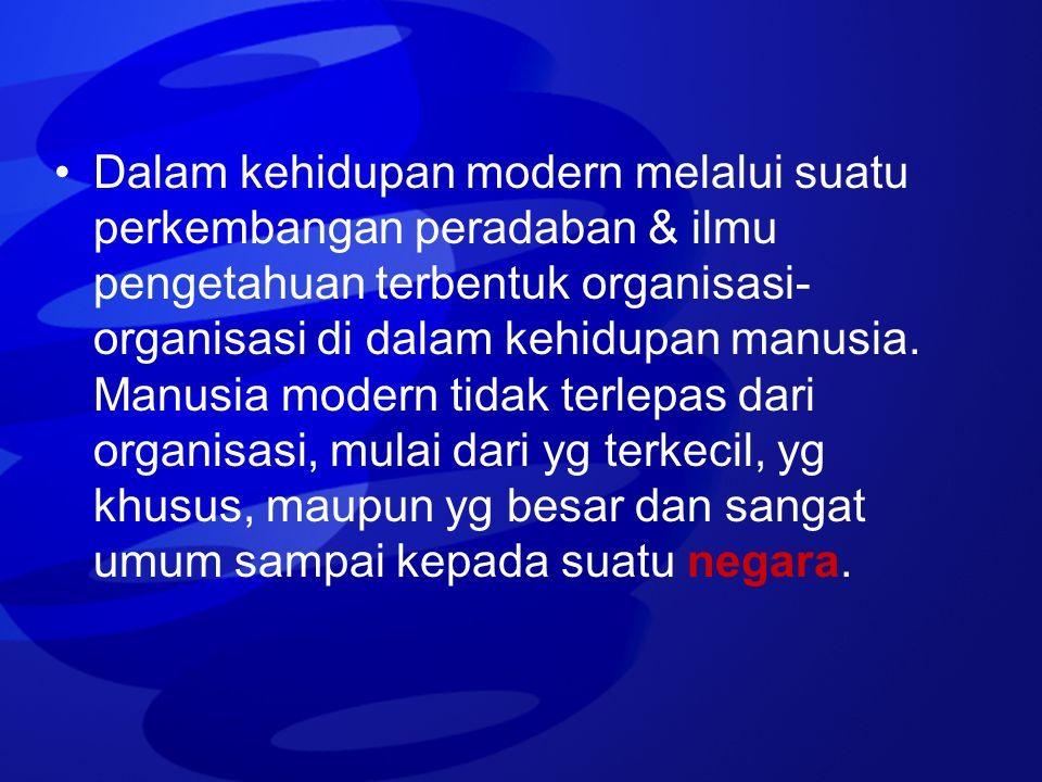 Dalam kehidupan modern melalui suatu perkembangan peradaban & ilmu pengetahuan terbentuk organisasi- organisasi di dalam kehidupan manusia. Manusia mo