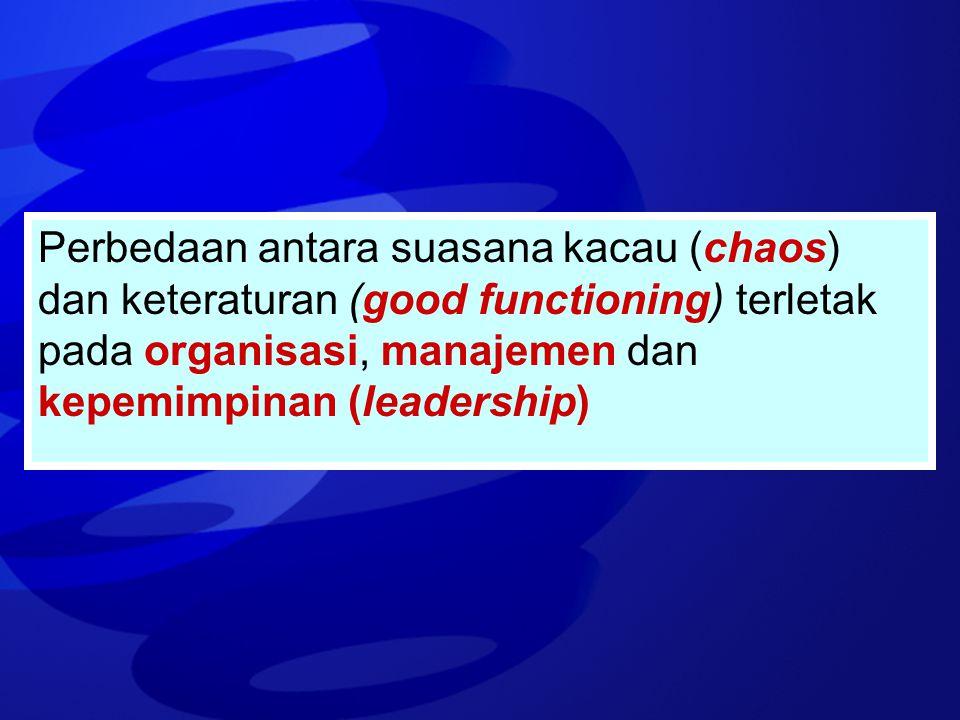 Perbedaan antara suasana kacau (chaos) dan keteraturan (good functioning) terletak pada organisasi, manajemen dan kepemimpinan (leadership)