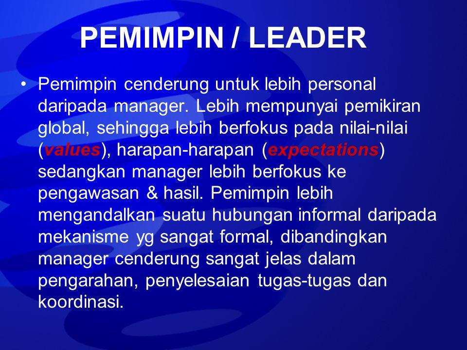 PEMIMPIN / LEADER Pemimpin cenderung untuk lebih personal daripada manager. Lebih mempunyai pemikiran global, sehingga lebih berfokus pada nilai-nilai
