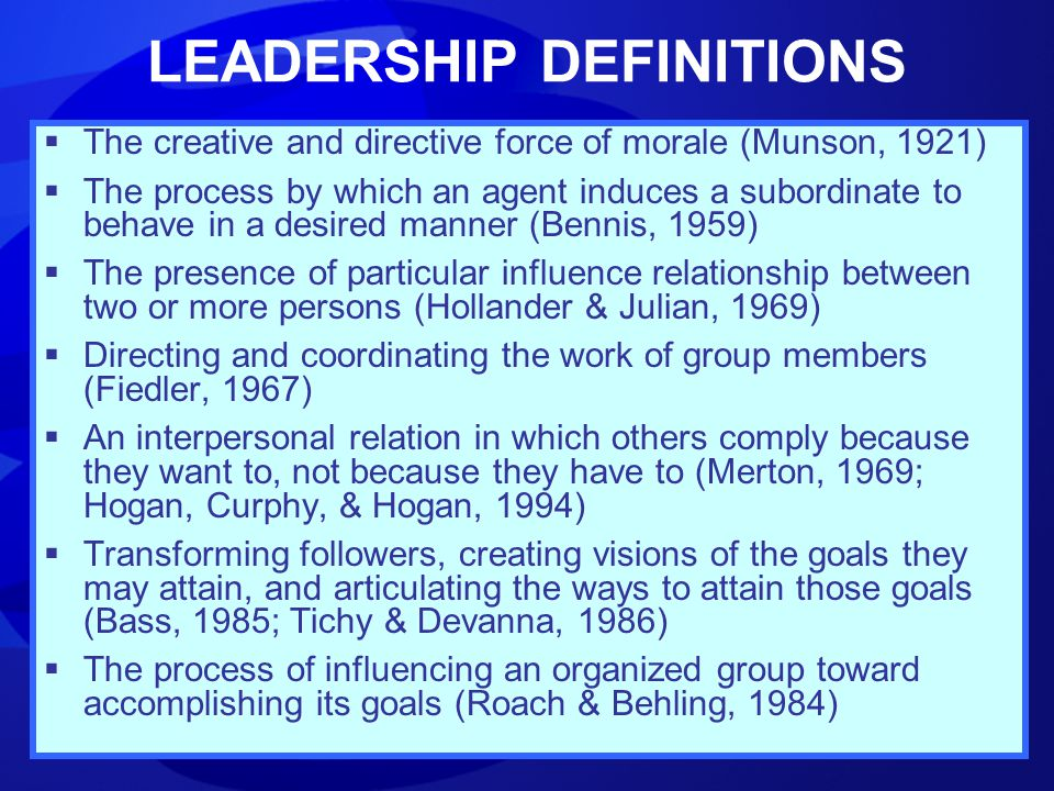 LEADERSHIP DEFINITIONS  The creative and directive force of morale (Munson, 1921)  The process by which an agent induces a subordinate to behave in