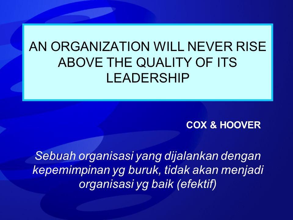 AN ORGANIZATION WILL NEVER RISE ABOVE THE QUALITY OF ITS LEADERSHIP COX & HOOVER Sebuah organisasi yang dijalankan dengan kepemimpinan yg buruk, tidak