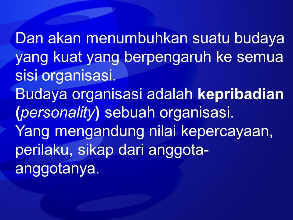 Dan akan menumbuhkan suatu budaya yang kuat yang berpengaruh ke semua sisi organisasi. Budaya organisasi adalah kepribadian (personality) sebuah organ