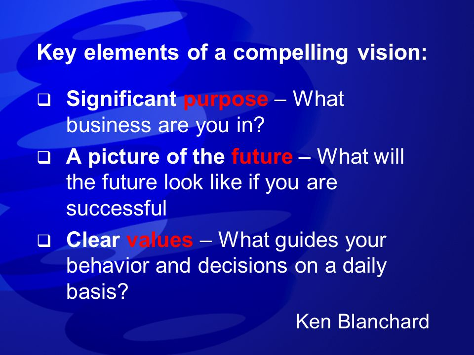 Key elements of a compelling vision:  Significant purpose – What business are you in?  A picture of the future – What will the future look like if y